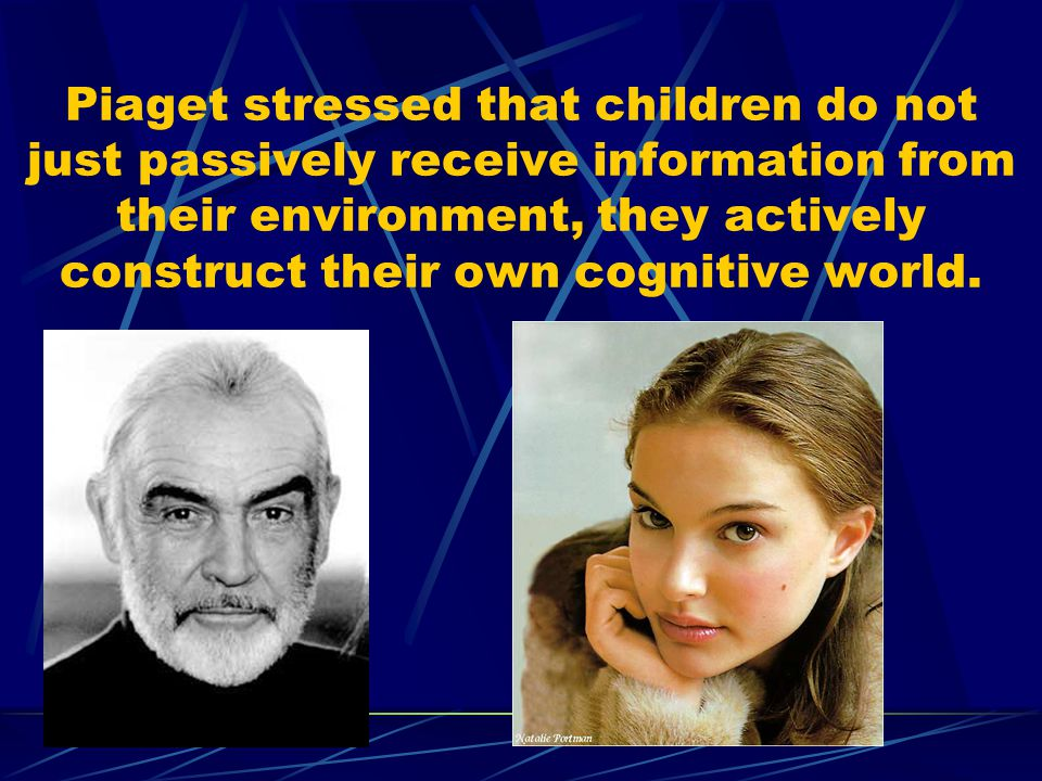 Piaget stressed that children do not just passively receive information from their environment, they actively construct their own cognitive world.