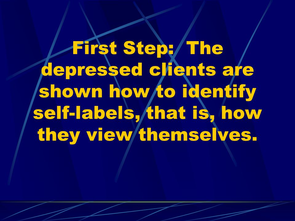 First Step: The depressed clients are shown how to identify self-labels, that is, how they view themselves.