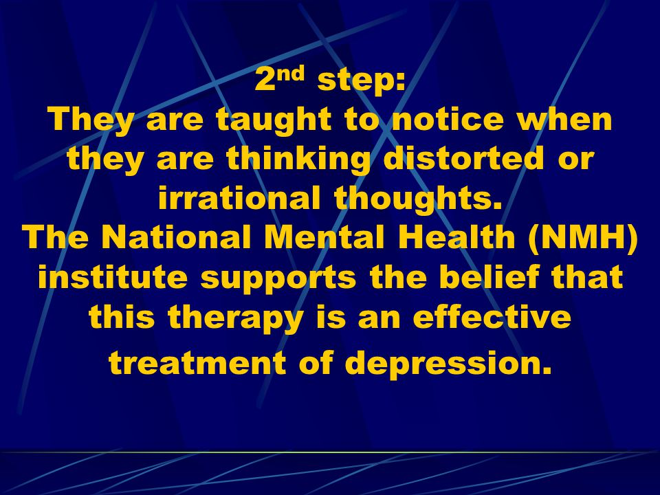 2nd step: They are taught to notice when they are thinking distorted or irrational thoughts.