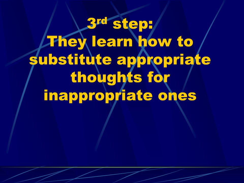 3rd step: They learn how to substitute appropriate thoughts for inappropriate ones