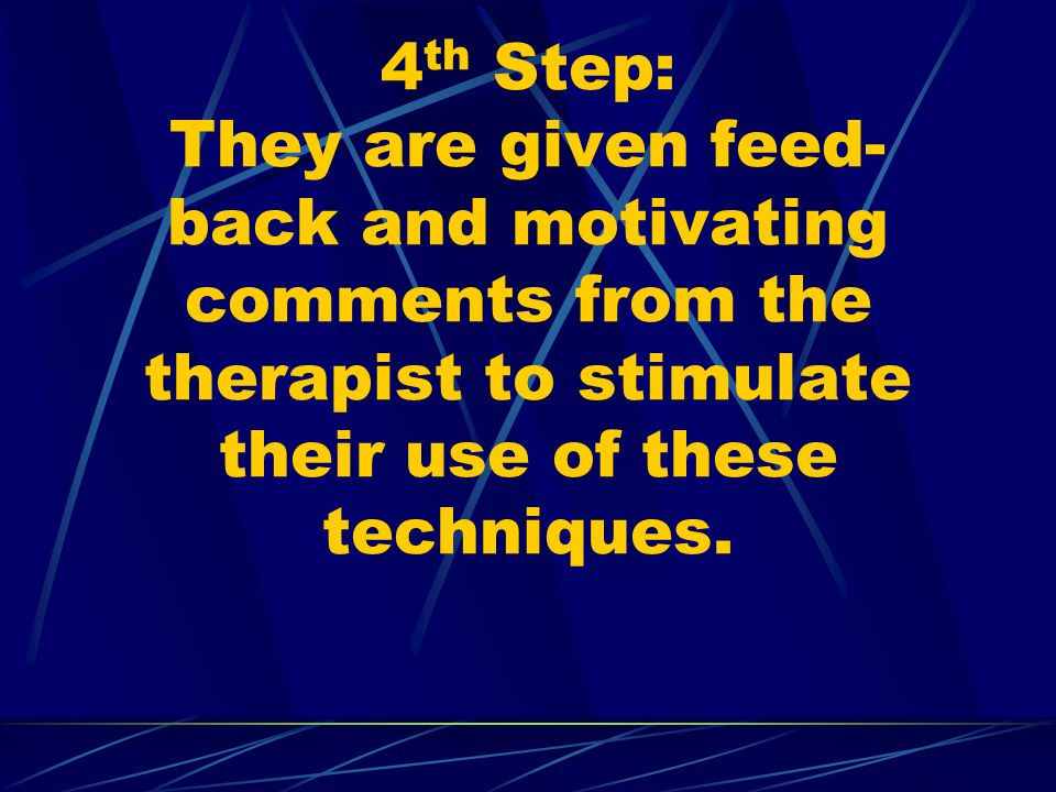 4th Step: They are given feed-back and motivating comments from the therapist to stimulate their use of these techniques.