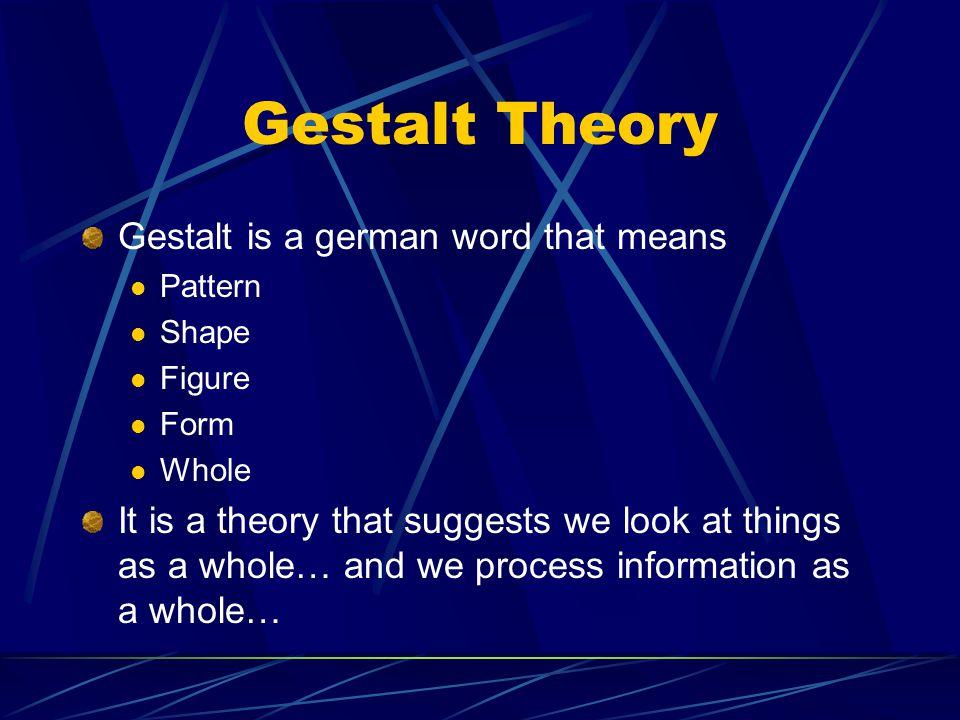 Gestalt Theory Gestalt is a german word that means