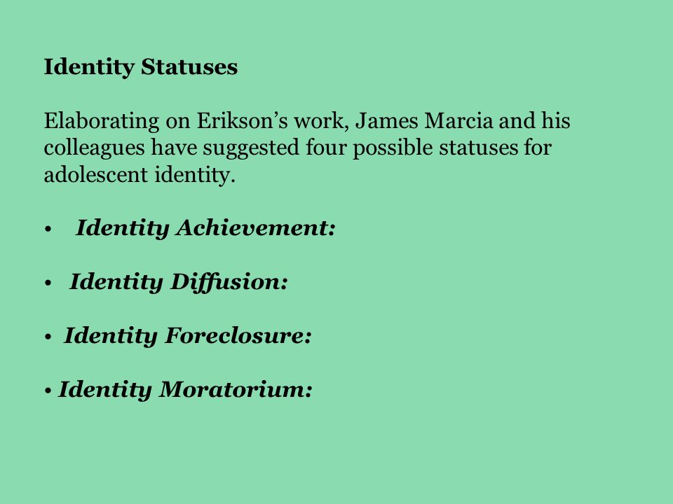 Identity Statuses Elaborating on Erikson's work, James Marcia and his colleagues have suggested four possible statuses for adolescent identity.