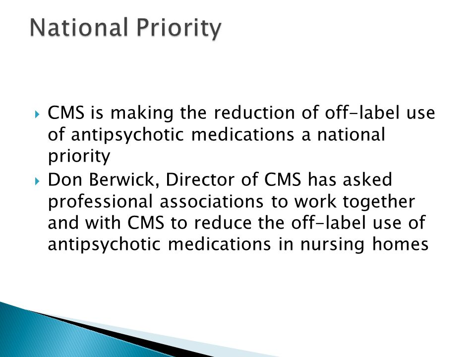 National Priority CMS is making the reduction of off-label use of antipsychotic medications a national priority.