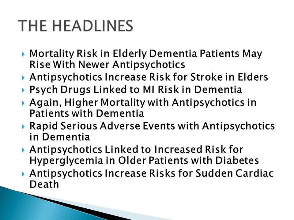 THE HEADLINES Mortality Risk in Elderly Dementia Patients May Rise With Newer Antipsychotics. Antipsychotics Increase Risk for Stroke in Elders.