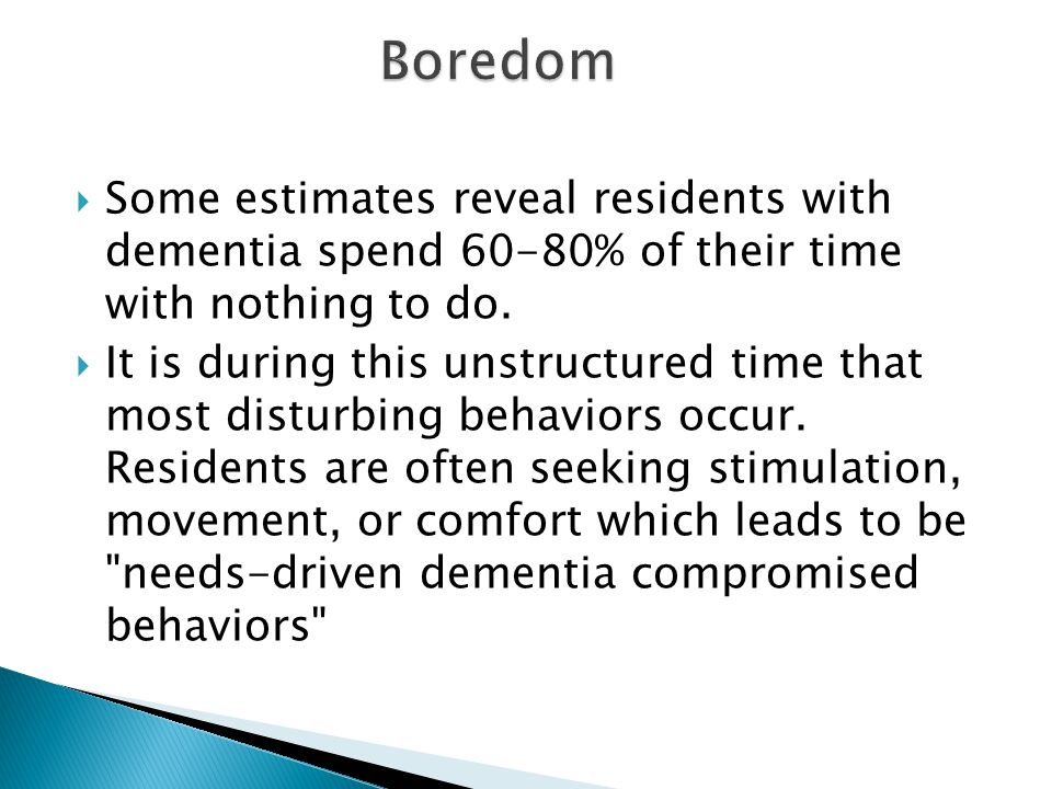 Boredom Some estimates reveal residents with dementia spend 60-80% of their time with nothing to do.