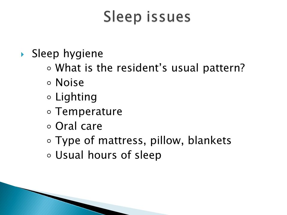 Sleep issues Sleep hygiene ◦ What is the resident's usual pattern