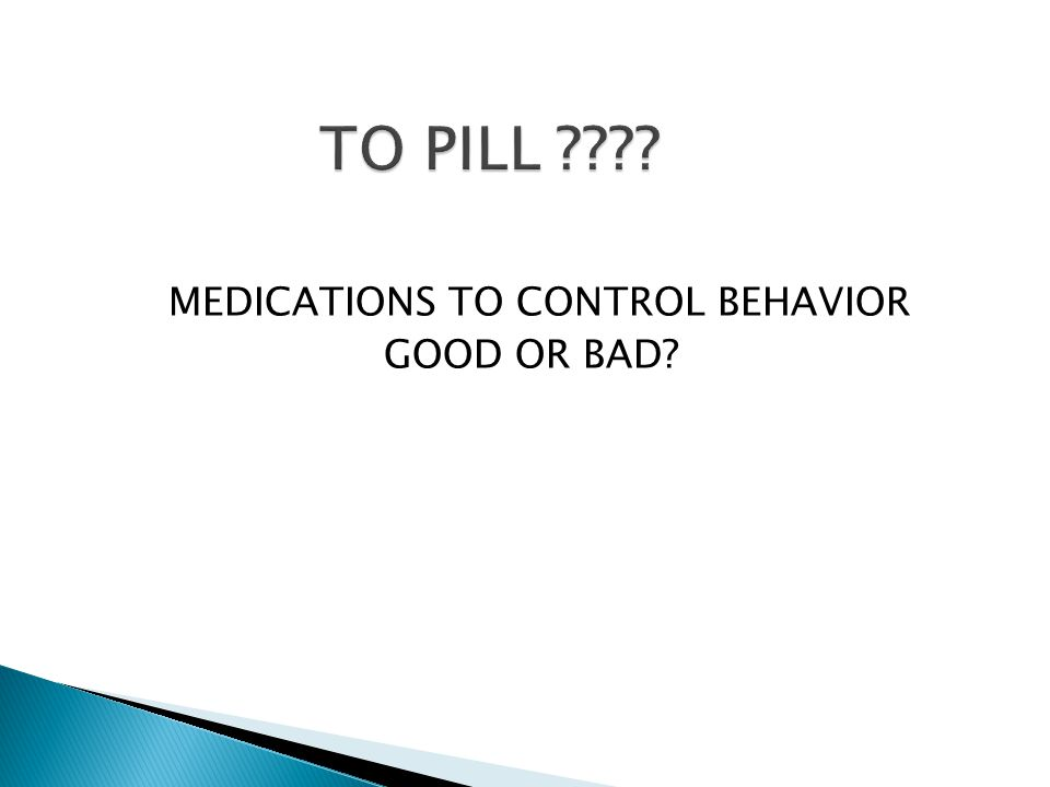 TO PILL MEDICATIONS TO CONTROL BEHAVIOR GOOD OR BAD