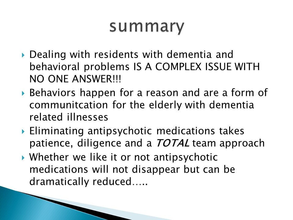 summary Dealing with residents with dementia and behavioral problems IS A COMPLEX ISSUE WITH NO ONE ANSWER!!!