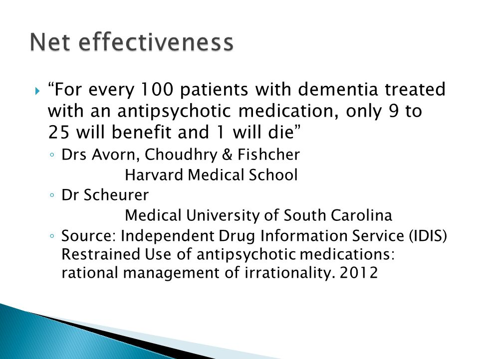 Net effectiveness For every 100 patients with dementia treated with an antipsychotic medication, only 9 to 25 will benefit and 1 will die