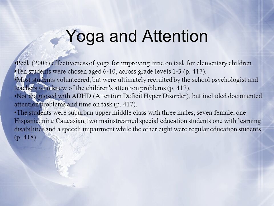 Yoga and Attention Peck (2005) effectiveness of yoga for improving time on task for elementary children.