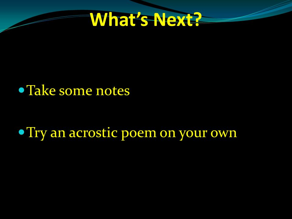 What's Next Take some notes Try an acrostic poem on your own