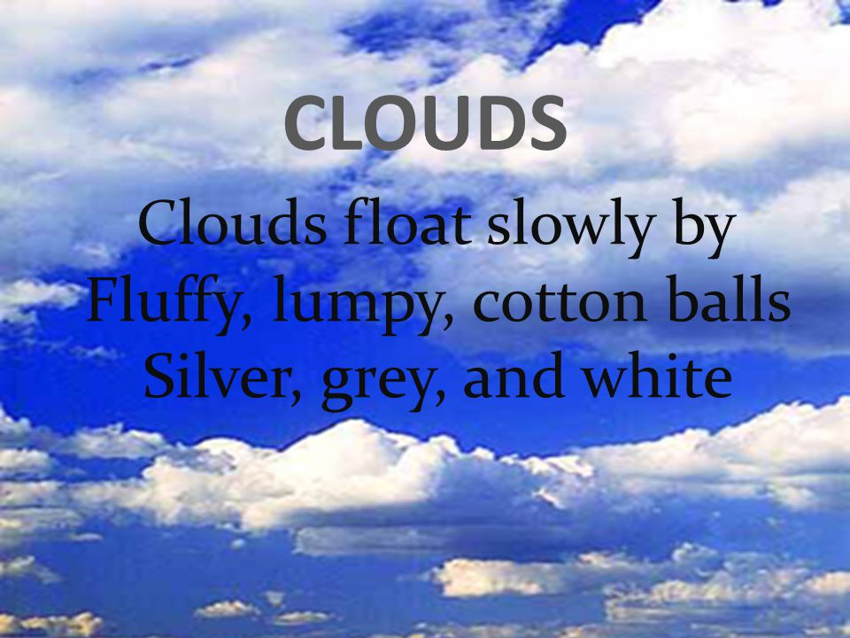 CLOUDS Clouds float slowly by Fluffy, lumpy, cotton balls Silver, grey, and white