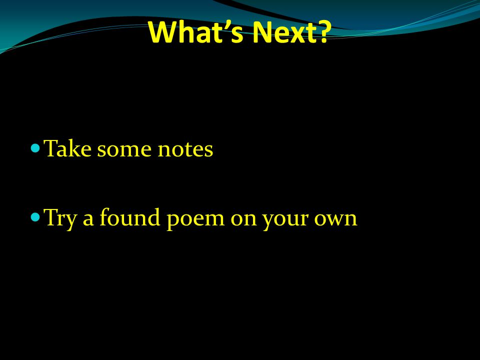 What's Next Take some notes Try a found poem on your own