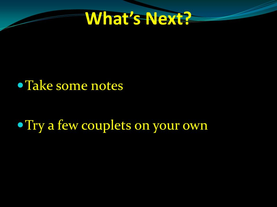 What's Next Take some notes Try a few couplets on your own