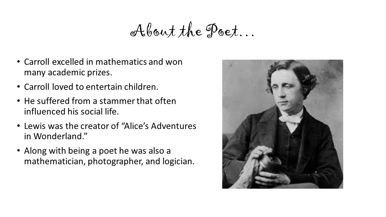 About the Poet… Carroll excelled in mathematics and won many academic prizes. Carroll loved to entertain children.