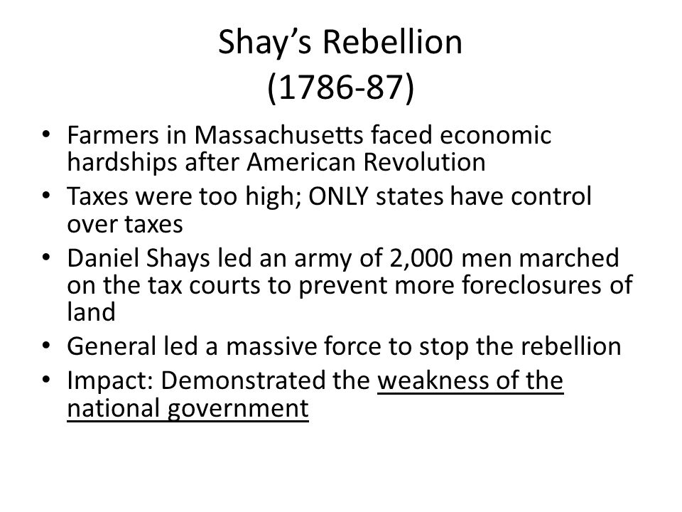 Shay's Rebellion (1786-87) Farmers in Massachusetts faced economic hardships after American Revolution.