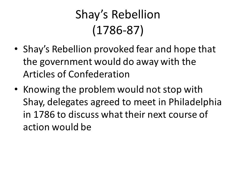 Shay's Rebellion (1786-87) Shay's Rebellion provoked fear and hope that the government would do away with the Articles of Confederation.