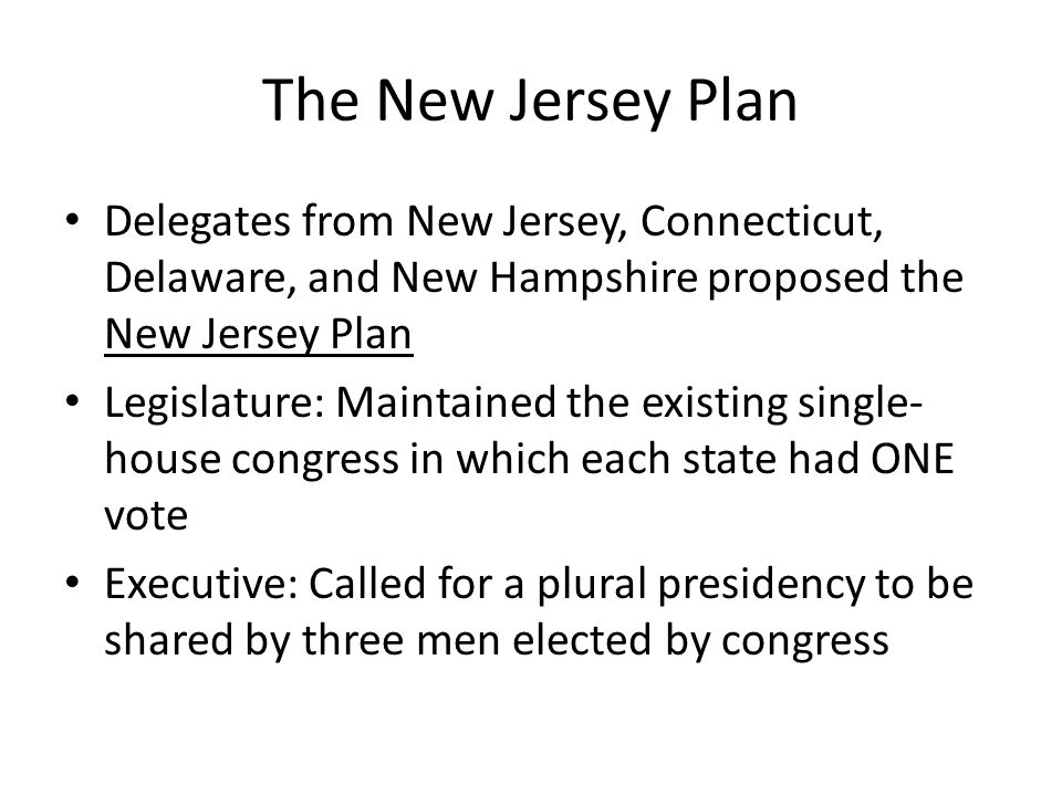The New Jersey Plan Delegates from New Jersey, Connecticut, Delaware, and New Hampshire proposed the New Jersey Plan.