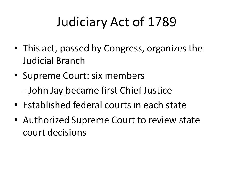 Judiciary Act of 1789 This act, passed by Congress, organizes the Judicial Branch. Supreme Court: six members.