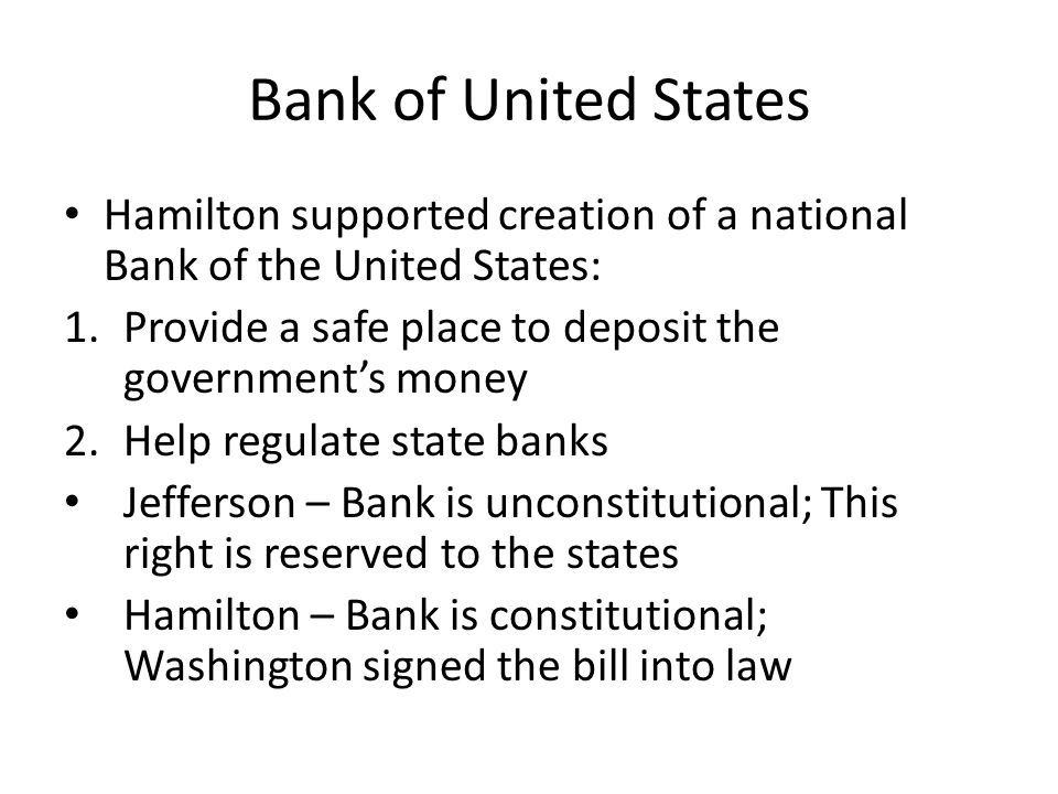 Bank of United States Hamilton supported creation of a national Bank of the United States: Provide a safe place to deposit the government's money.