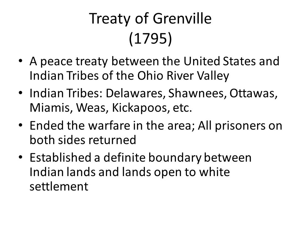 Treaty of Grenville (1795) A peace treaty between the United States and Indian Tribes of the Ohio River Valley.