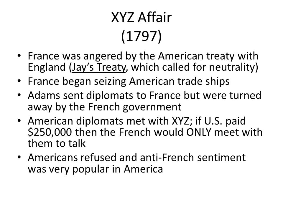 XYZ Affair (1797) France was angered by the American treaty with England (Jay's Treaty, which called for neutrality)