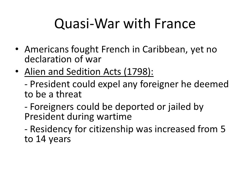 Quasi-War with France Americans fought French in Caribbean, yet no declaration of war. Alien and Sedition Acts (1798):