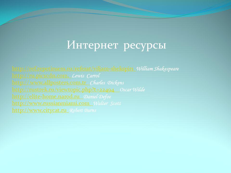 Интернет ресурсы http://ref.repetiruem.ru/referat/viljam-shekspir1 William Shakespeare. http://ru.picscdn.com. Lewis Carrol.