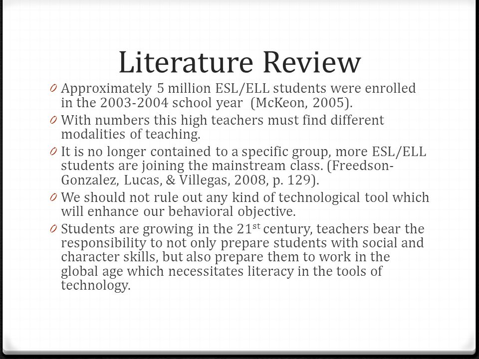 Literature Review Approximately 5 million ESL/ELL students were enrolled in the 2003-2004 school year (McKeon, 2005).