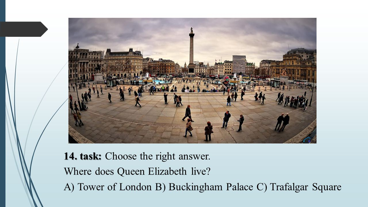 14. task: Choose the right answer. Where does Queen Elizabeth live