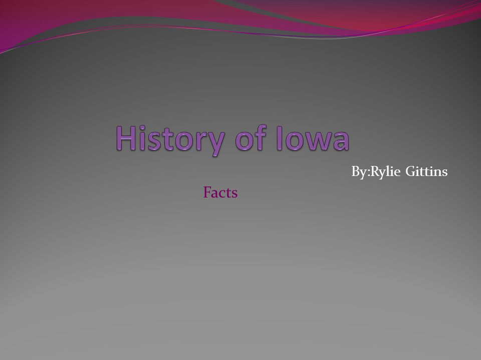 History of Iowa By:Rylie Gittins Facts