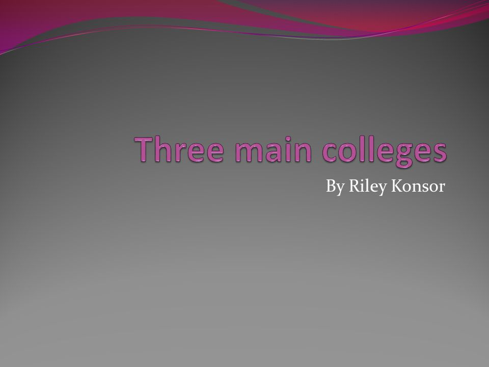 Three main colleges By Riley Konsor