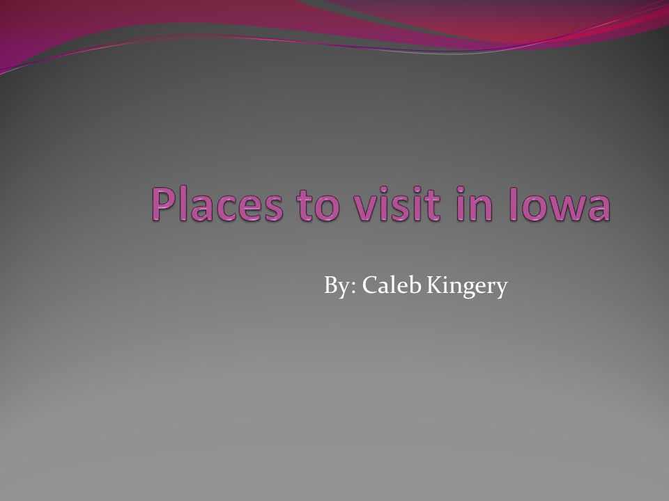 Places to visit in Iowa By: Caleb Kingery