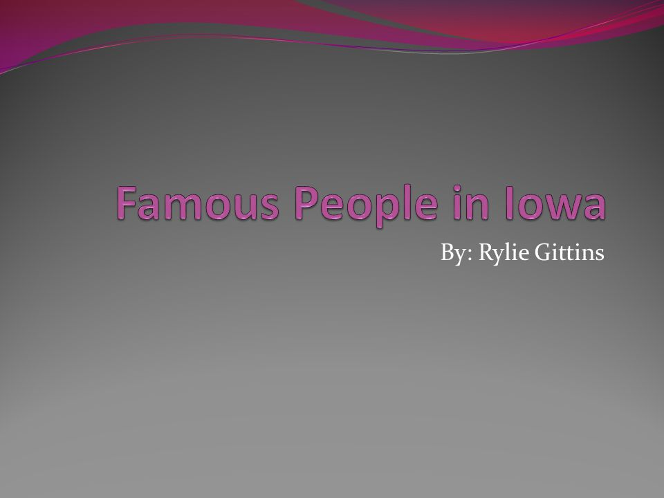 Famous People in Iowa By: Rylie Gittins
