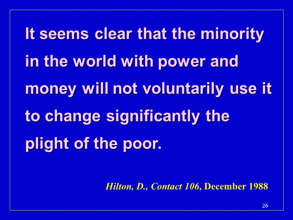 It seems clear that the minority in the world with power and money will not voluntarily use it to change significantly the plight of the poor.