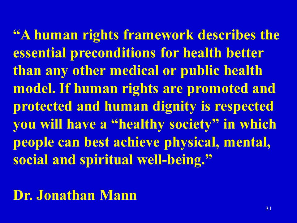 A human rights framework describes the essential preconditions for health better than any other medical or public health model. If human rights are promoted and protected and human dignity is respected you will have a healthy society in which people can best achieve physical, mental, social and spiritual well-being.