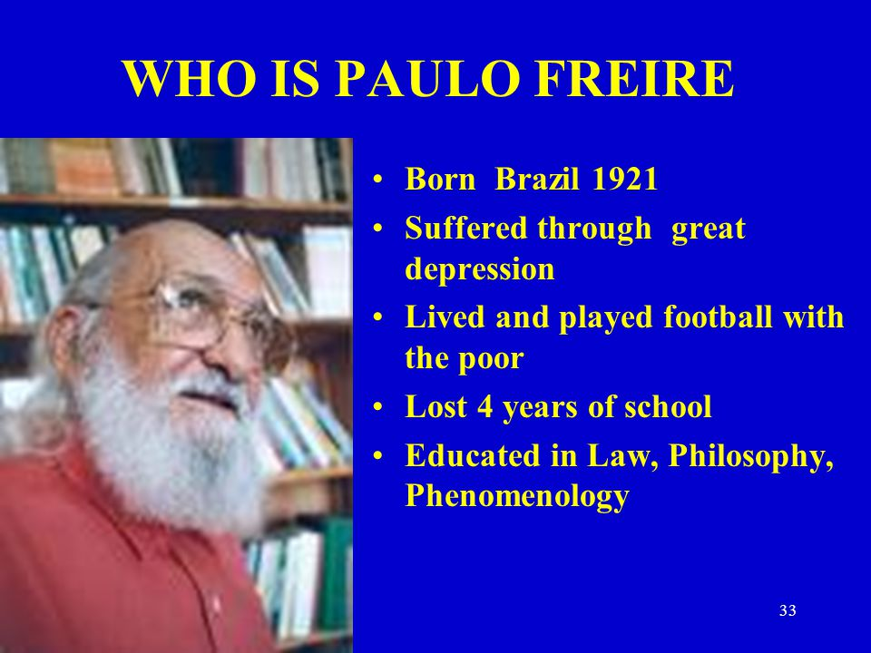 WHO IS PAULO FREIRE Born Brazil 1921 Suffered through great depression
