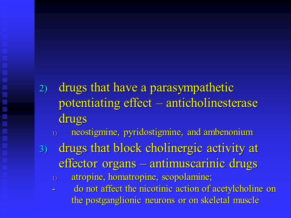 drugs that have a parasympathetic potentiating effect – anticholinesterase drugs