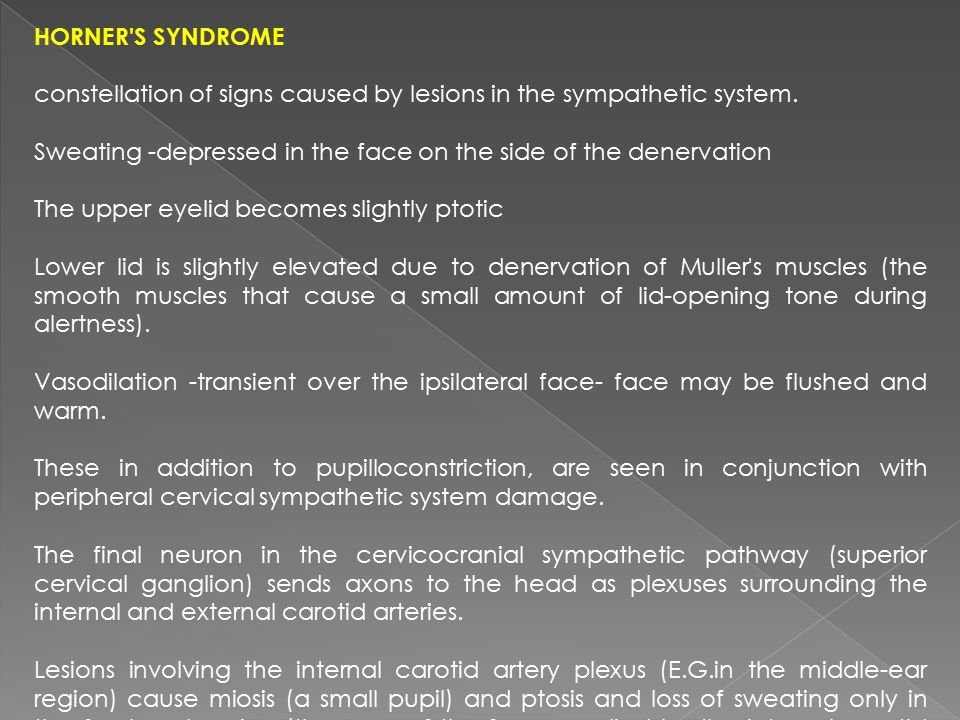 Horner s syndrome constellation of signs caused by lesions in the sympathetic system. Sweating -depressed in the face on the side of the denervation.