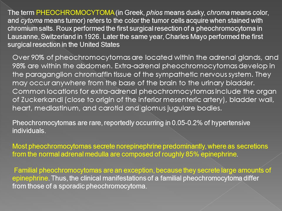 The term pheochromocytoma (in Greek, phios means dusky, chroma means color, and cytoma means tumor) refers to the color the tumor cells acquire when stained with chromium salts. Roux performed the first surgical resection of a pheochromocytoma in Lausanne, Switzerland in 1926. Later the same year, Charles Mayo performed the first surgical resection in the United States