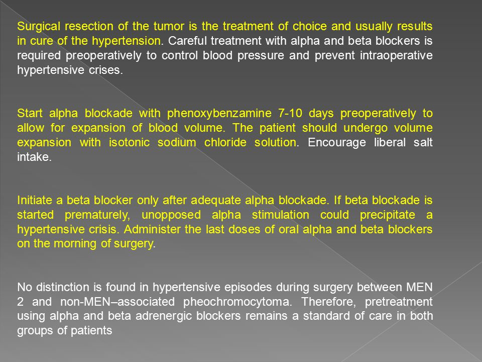 Surgical resection of the tumor is the treatment of choice and usually results in cure of the hypertension. Careful treatment with alpha and beta blockers is required preoperatively to control blood pressure and prevent intraoperative hypertensive crises.