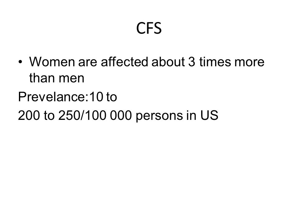 CFS Women are affected about 3 times more than men Prevelance:10 to