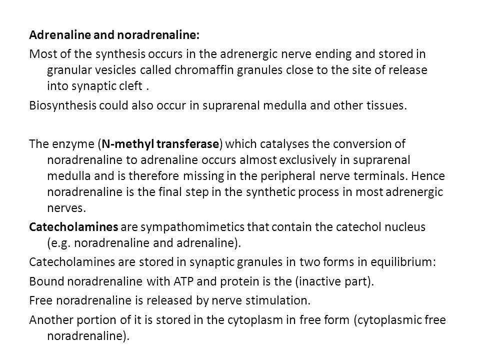 Adrenaline and noradrenaline: Most of the synthesis occurs in the adrenergic nerve ending and stored in granular vesicles called chromaffin granules close to the site of release into synaptic cleft .