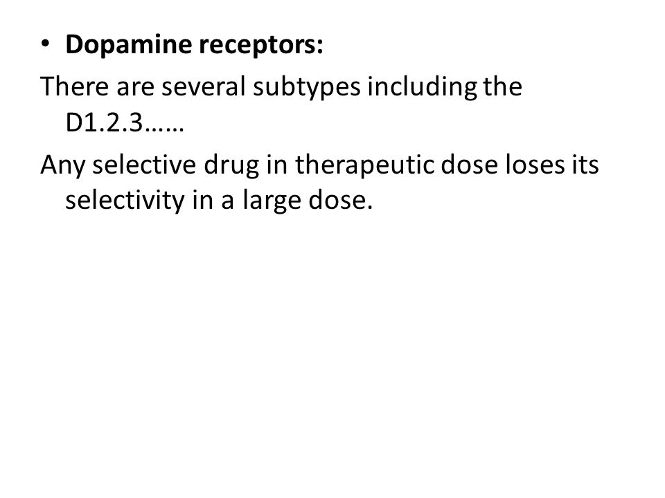 Dopamine receptors: There are several subtypes including the D1.2.3…… Any selective drug in therapeutic dose loses its selectivity in a large dose.
