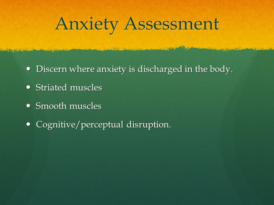 Anxiety Assessment Discern where anxiety is discharged in the body.