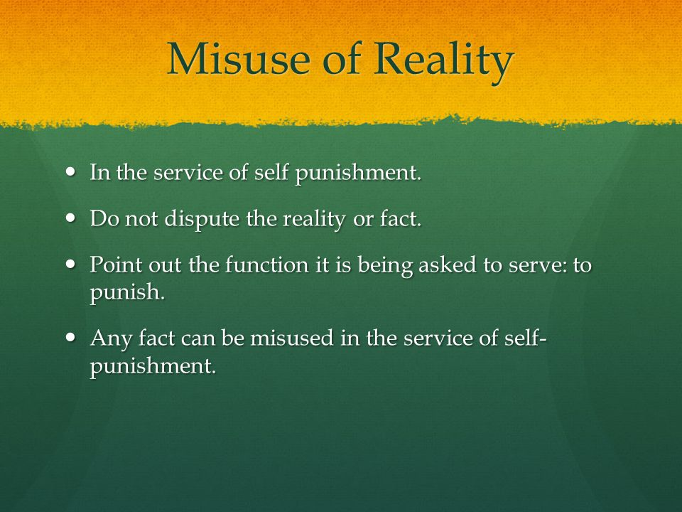 Misuse of Reality In the service of self punishment.