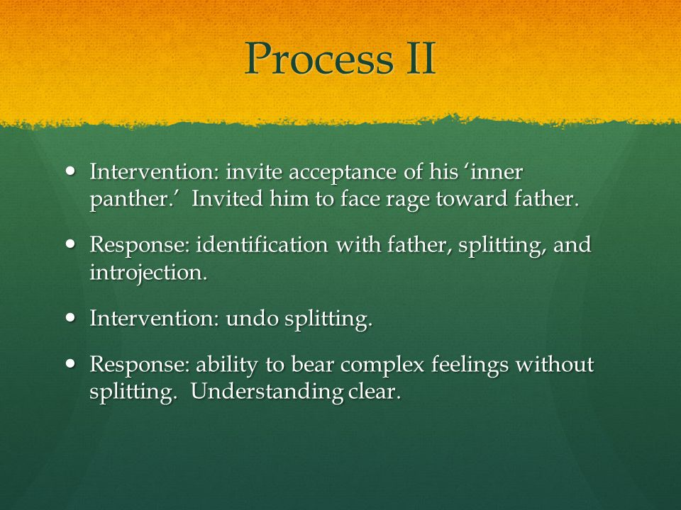 Process II Intervention: invite acceptance of his 'inner panther.' Invited him to face rage toward father.