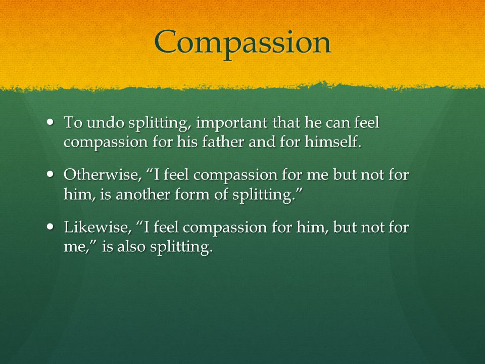Compassion To undo splitting, important that he can feel compassion for his father and for himself.