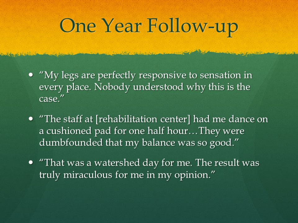 One Year Follow-up My legs are perfectly responsive to sensation in every place. Nobody understood why this is the case.